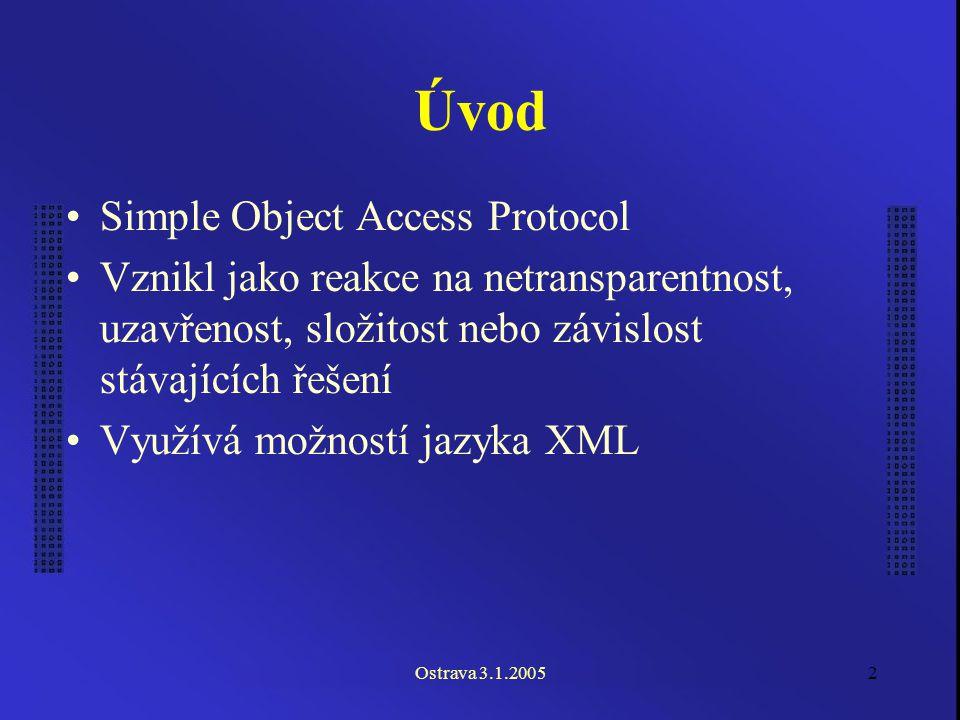 Ostrava 3.1.20052 Úvod Simple Object Access Protocol Vznikl jako reakce na netransparentnost, uzavřenost, složitost nebo závislost stávajících řešení Využívá možností jazyka XML