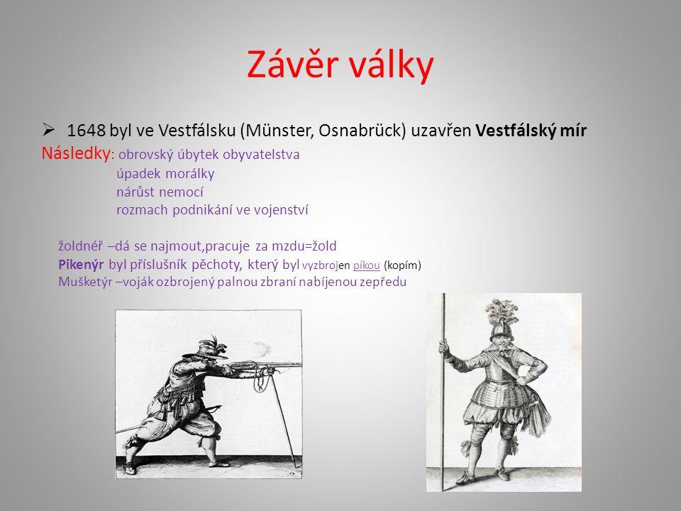 Závěr války  1648 byl ve Vestfálsku (Münster, Osnabrück) uzavřen Vestfálský mír Následky : obrovský úbytek obyvatelstva úpadek morálky nárůst nemocí rozmach podnikání ve vojenství žoldnéř –dá se najmout,pracuje za mzdu=žold Pikenýr byl příslušník pěchoty, který byl vyzbrojen píkou (kopím)píkou Mušketýr –voják ozbrojený palnou zbraní nabíjenou zepředu