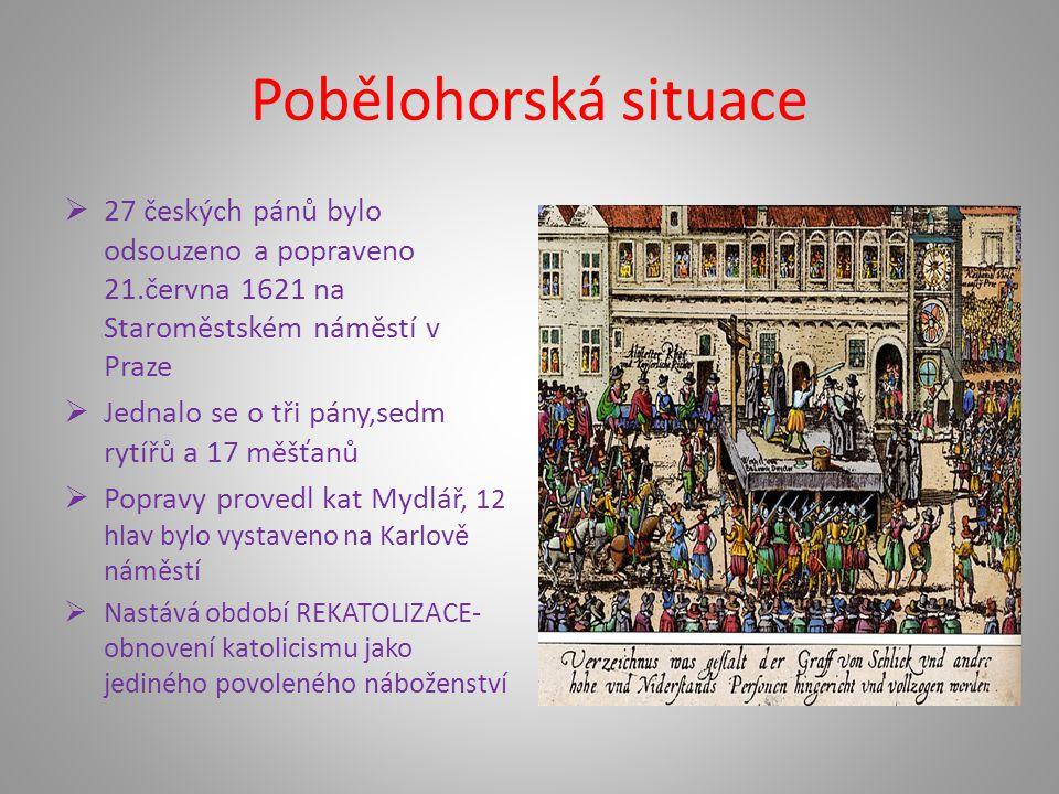 Pobělohorská situace  27 českých pánů bylo odsouzeno a popraveno 21.června 1621 na Staroměstském náměstí v Praze  Jednalo se o tři pány,sedm rytířů a 17 měšťanů  Popravy provedl kat Mydlář, 12 hlav bylo vystaveno na Karlově náměstí  Nastává období REKATOLIZACE- obnovení katolicismu jako jediného povoleného náboženství
