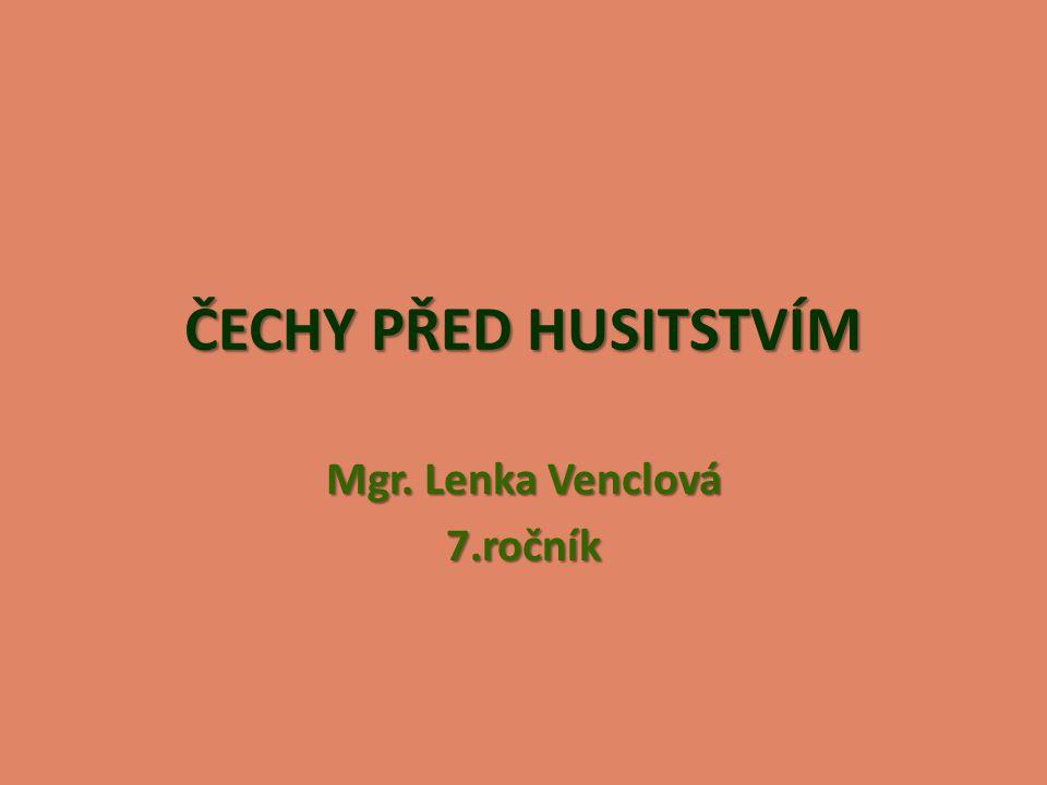 ČECHY PŘED HUSITSTVÍM Mgr. Lenka Venclová 7.ročník