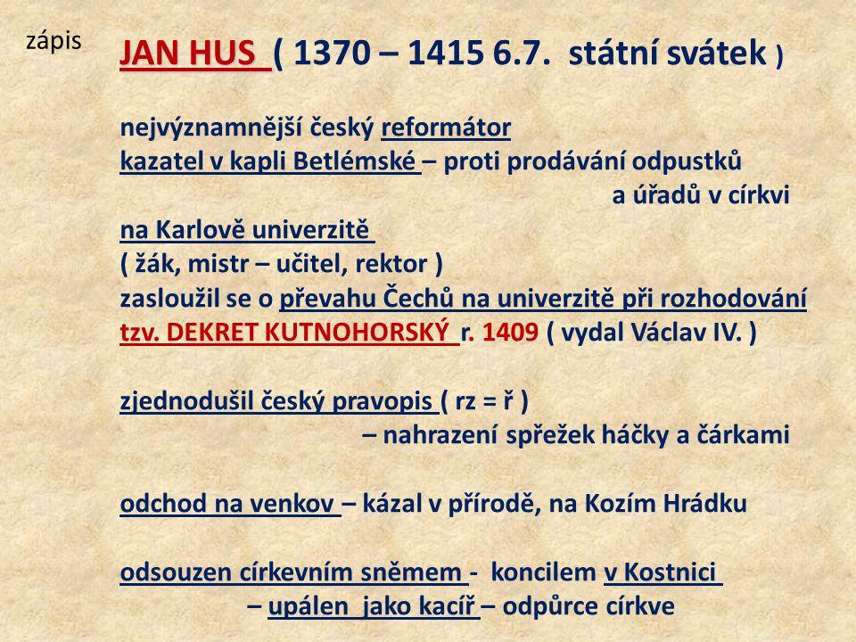 zápis JAN HUS JAN HUS ( 1370 – 1415 6.7. státní svátek ) nejvýznamnější český reformátor kazatel v kapli Betlémské – proti prodávání odpustků a úřadů