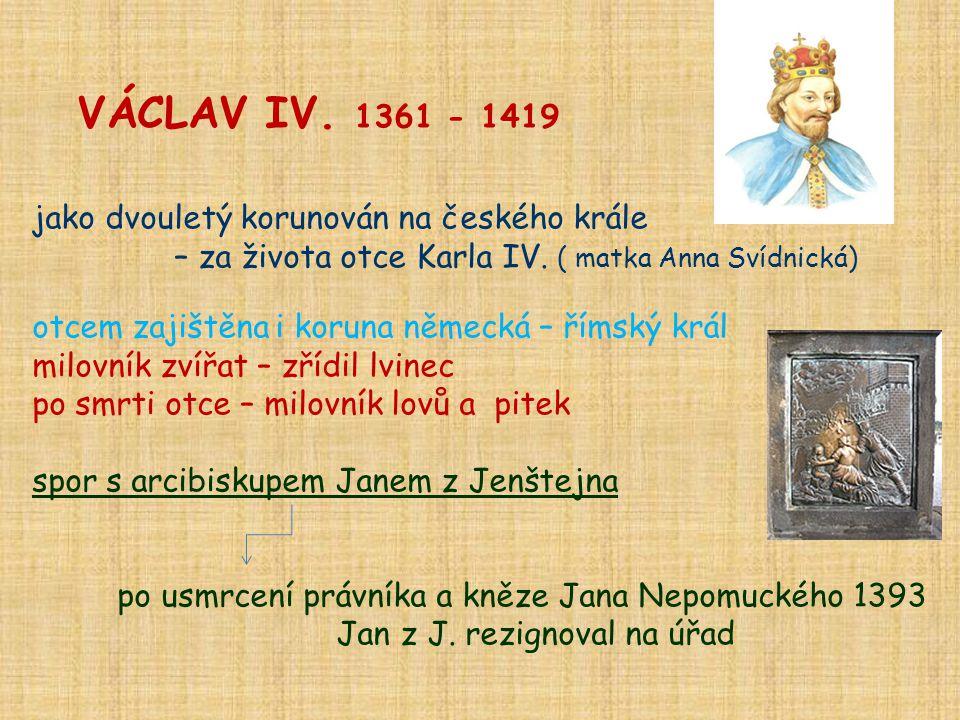 VÁCLAV IV. 1361 - 1419 jako dvouletý korunován na českého krále – za života otce Karla IV. ( matka Anna Svídnická) otcem zajištěna i koruna německá –