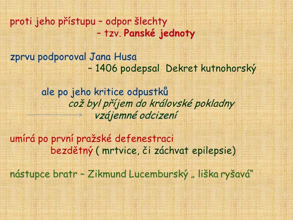 proti jeho přístupu – odpor šlechty – tzv. Panské jednoty – tzv. Panské jednoty zprvu podporoval Jana Husa – 1406 podepsal Dekret kutnohorský ale po j