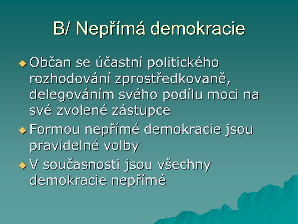 B/ Nepřímá demokracie  Občan se účastní politického rozhodování zprostředkovaně, delegováním svého podílu moci na své zvolené zástupce  Formou nepřímé demokracie jsou pravidelné volby  V současnosti jsou všechny demokracie nepřímé