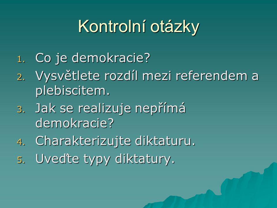 Kontrolní otázky 1. Co je demokracie? 2. Vysvětlete rozdíl mezi referendem a plebiscitem. 3. Jak se realizuje nepřímá demokracie? 4. Charakterizujte d