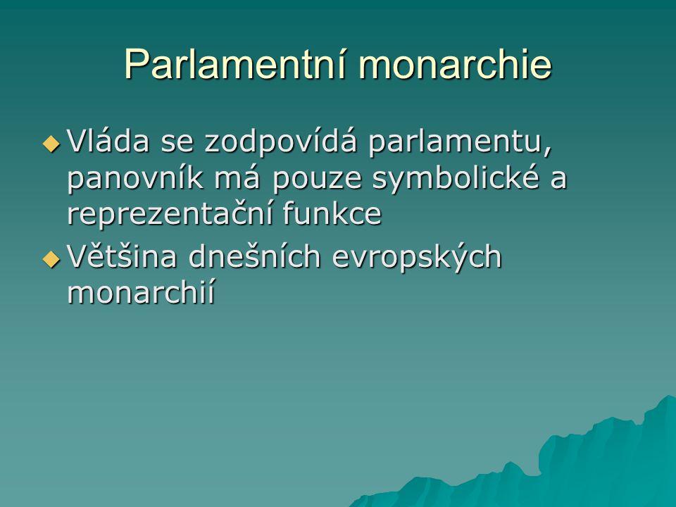 Parlamentní monarchie  Vláda se zodpovídá parlamentu, panovník má pouze symbolické a reprezentační funkce  Většina dnešních evropských monarchií