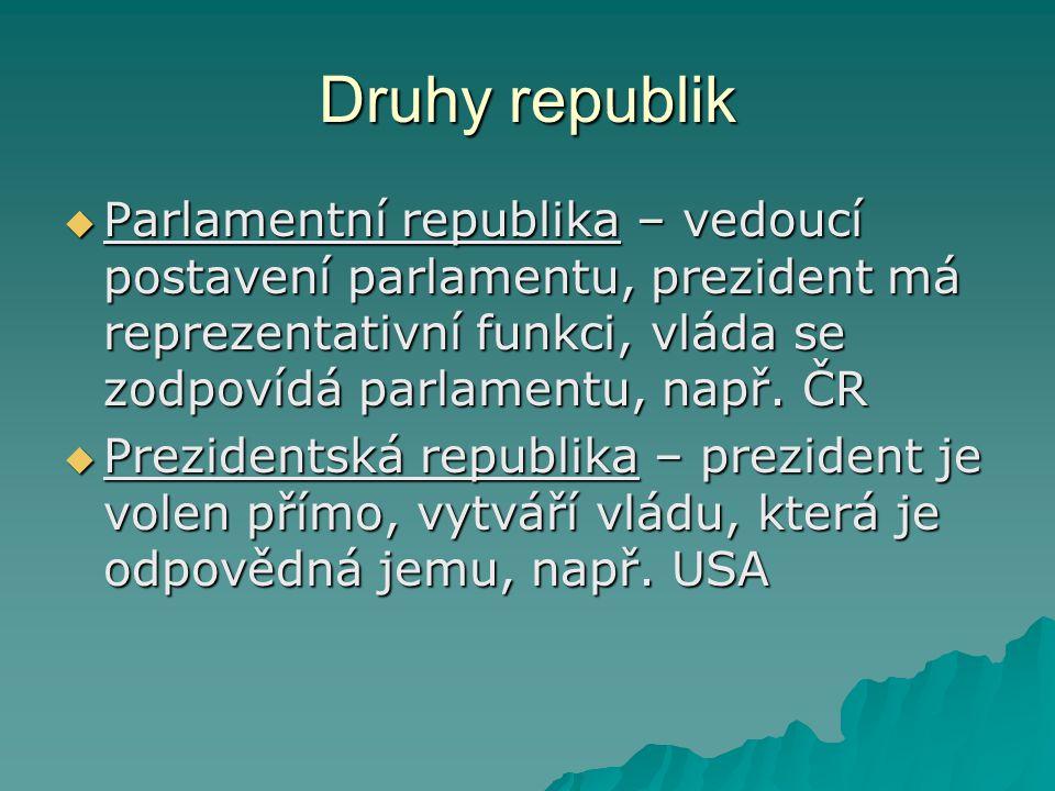 Druhy republik  Parlamentní republika – vedoucí postavení parlamentu, prezident má reprezentativní funkci, vláda se zodpovídá parlamentu, např. ČR 