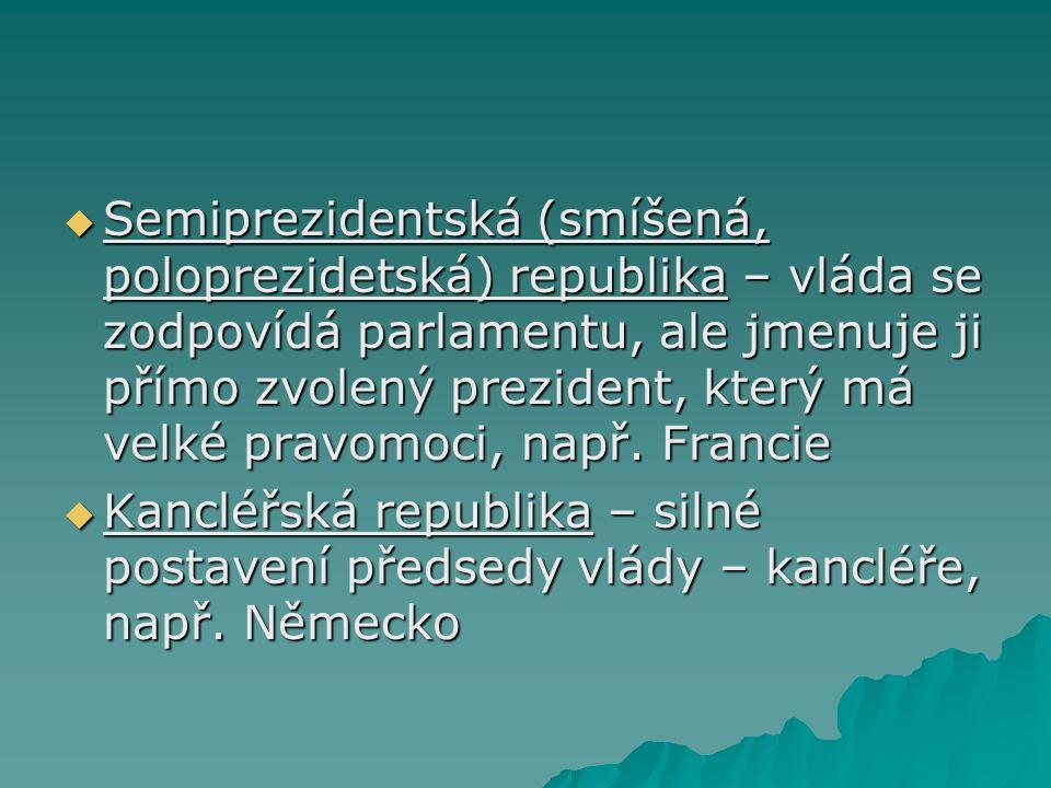  Semiprezidentská (smíšená, poloprezidetská) republika – vláda se zodpovídá parlamentu, ale jmenuje ji přímo zvolený prezident, který má velké pravomoci, např.