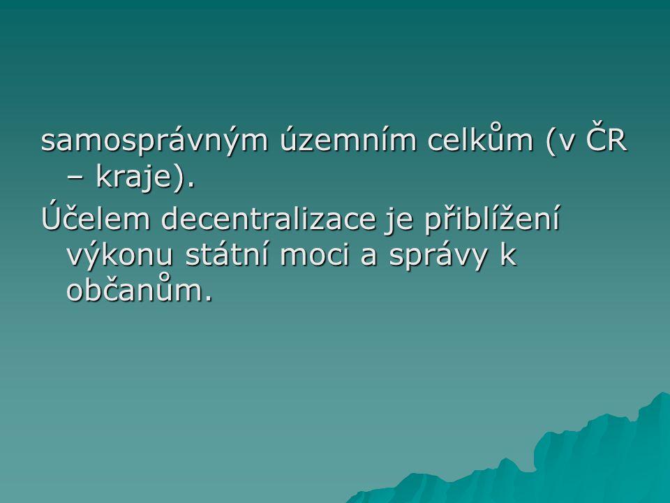 samosprávným územním celkům (v ČR – kraje). Účelem decentralizace je přiblížení výkonu státní moci a správy k občanům.