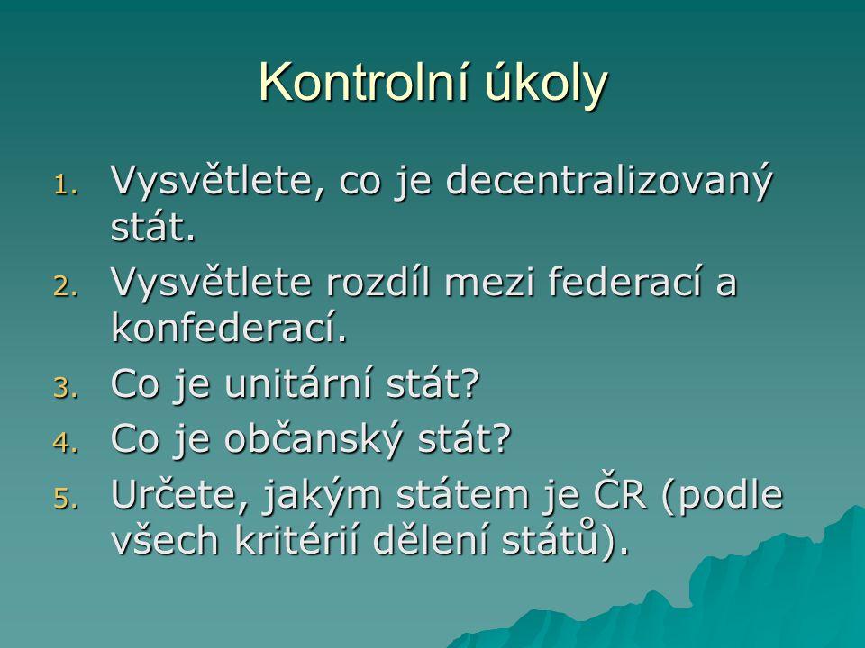 Kontrolní úkoly 1. Vysvětlete, co je decentralizovaný stát. 2. Vysvětlete rozdíl mezi federací a konfederací. 3. Co je unitární stát? 4. Co je občansk