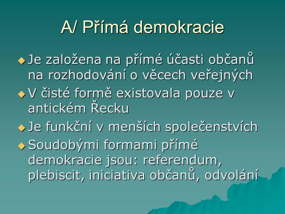 A/ Přímá demokracie  Je založena na přímé účasti občanů na rozhodování o věcech veřejných  V čisté formě existovala pouze v antickém Řecku  Je funkční v menších společenstvích  Soudobými formami přímé demokracie jsou: referendum, plebiscit, iniciativa občanů, odvolání
