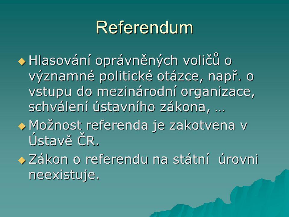 Referendum  Hlasování oprávněných voličů o významné politické otázce, např. o vstupu do mezinárodní organizace, schválení ústavního zákona, …  Možno