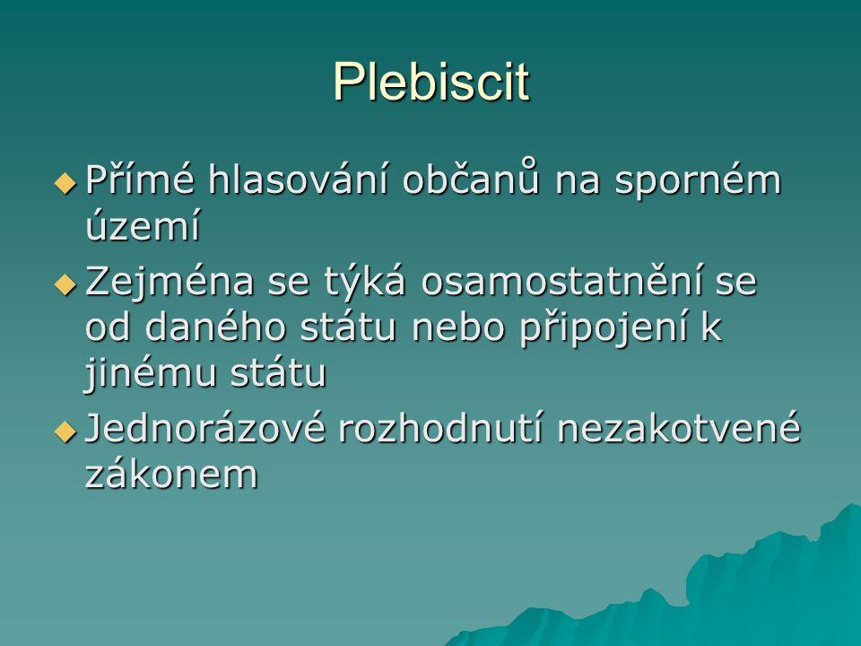 Plebiscit  Přímé hlasování občanů na sporném území  Zejména se týká osamostatnění se od daného státu nebo připojení k jinému státu  Jednorázové roz