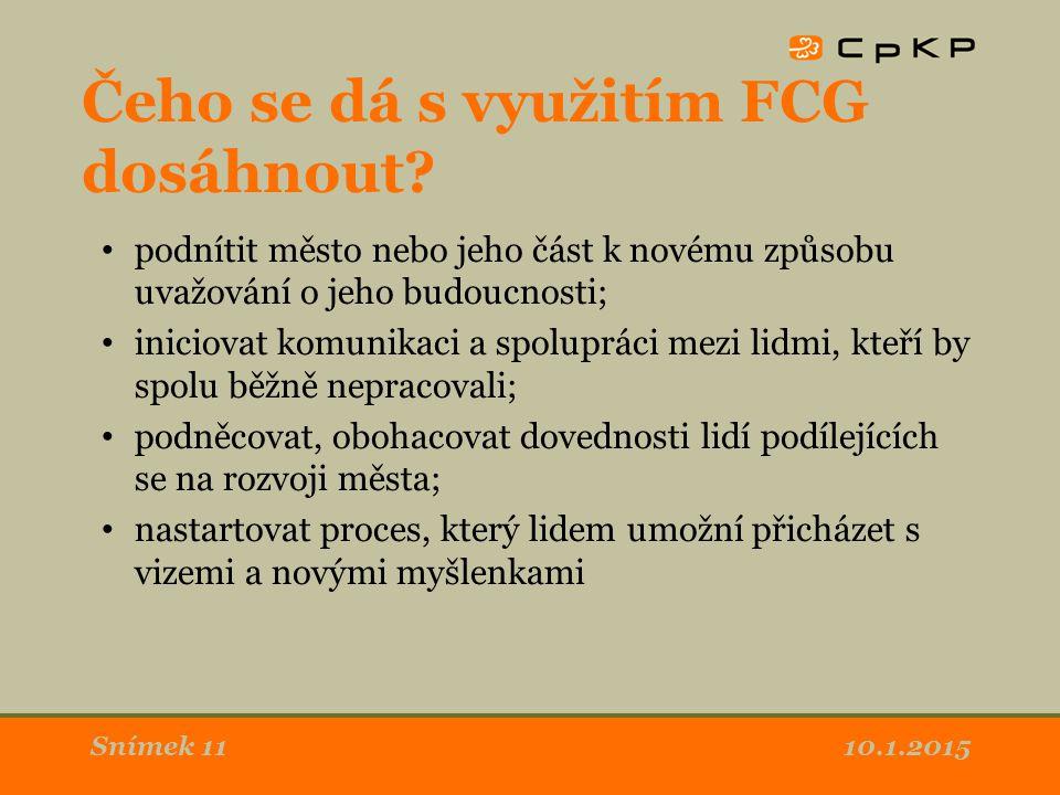 10.1.2015Snímek 11 Čeho se dá s využitím FCG dosáhnout? podnítit město nebo jeho část k novému způsobu uvažování o jeho budoucnosti; iniciovat komunik