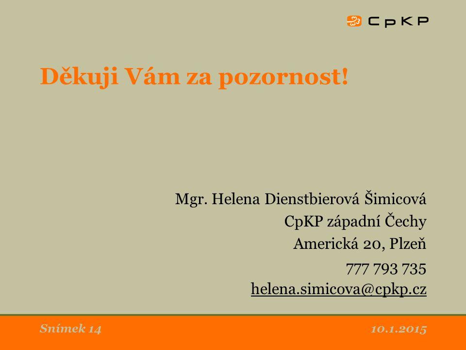 10.1.2015Snímek 14 Děkuji Vám za pozornost! Mgr. Helena Dienstbierová Šimicová CpKP západní Čechy Americká 20, Plzeň 777 793 735 helena.simicova@cpkp.
