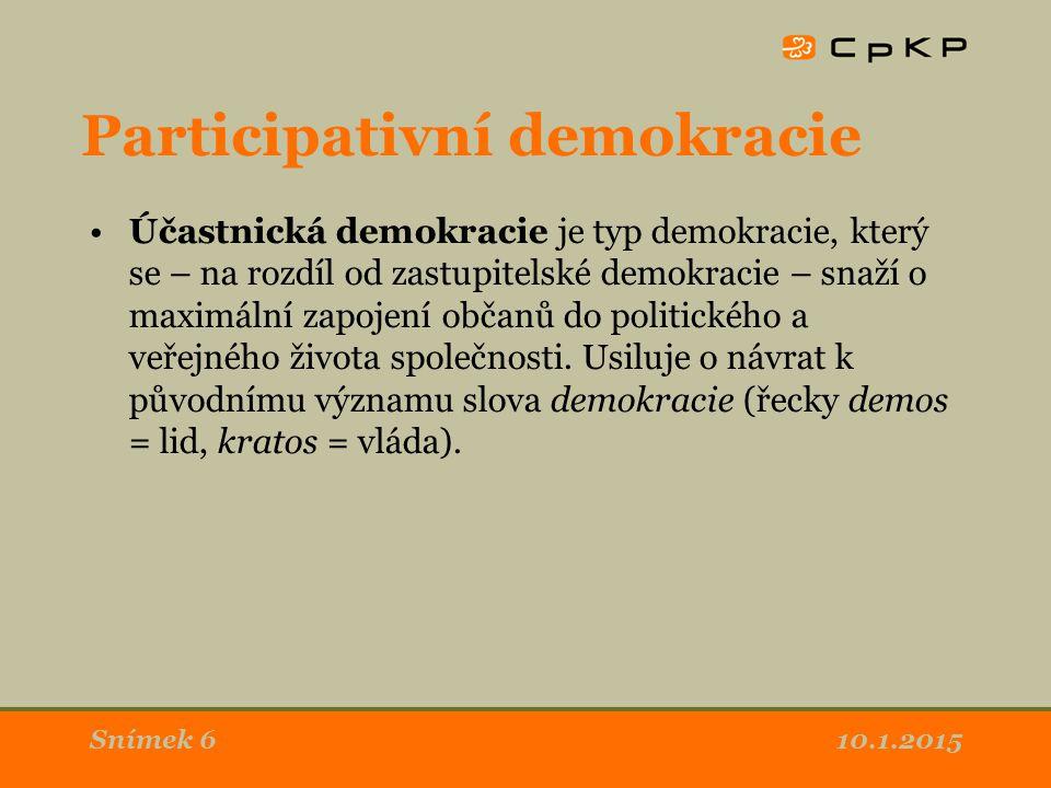 10.1.2015Snímek 6 Participativní demokracie Účastnická demokracie je typ demokracie, který se – na rozdíl od zastupitelské demokracie – snaží o maximální zapojení občanů do politického a veřejného života společnosti.