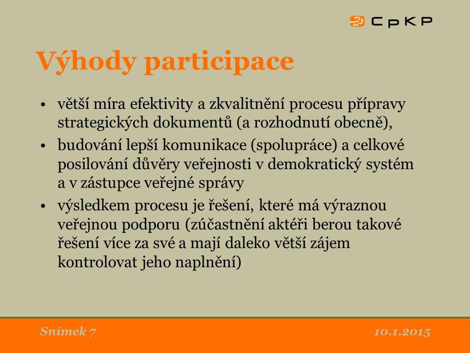 10.1.2015Snímek 7 Výhody participace větší míra efektivity a zkvalitnění procesu přípravy strategických dokumentů (a rozhodnutí obecně), budování lepší komunikace (spolupráce) a celkové posilování důvěry veřejnosti v demokratický systém a v zástupce veřejné správy výsledkem procesu je řešení, které má výraznou veřejnou podporu (zúčastnění aktéři berou takové řešení více za své a mají daleko větší zájem kontrolovat jeho naplnění)