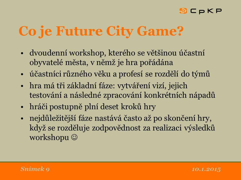10.1.2015Snímek 9 Co je Future City Game? dvoudenní workshop, kterého se většinou účastní obyvatelé města, v němž je hra pořádána účastníci různého vě
