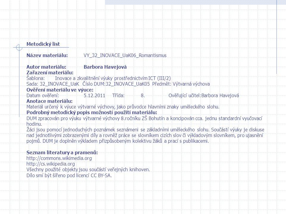 Metodický list Název materiálu:VY_32_INOVACE_UaK06_Romantismus Autor materiálu:Barbora Havejová Zařazení materiálu: Šablona:Inovace a zkvalitnění výuky prostřednictvím ICT (III/2) Sada: 32_INOVACE_UaK Číslo DUM:32_INOVACE_UaK05 Předmět: Výtvarná výchova Ověření materiálu ve výuce: Datum ověření:5.12.2011Třída:8.