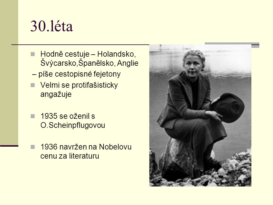 30.léta Hodně cestuje – Holandsko, Švýcarsko,Španělsko, Anglie – píše cestopisné fejetony Velmi se protifašisticky angažuje 1935 se oženil s O.Scheinp
