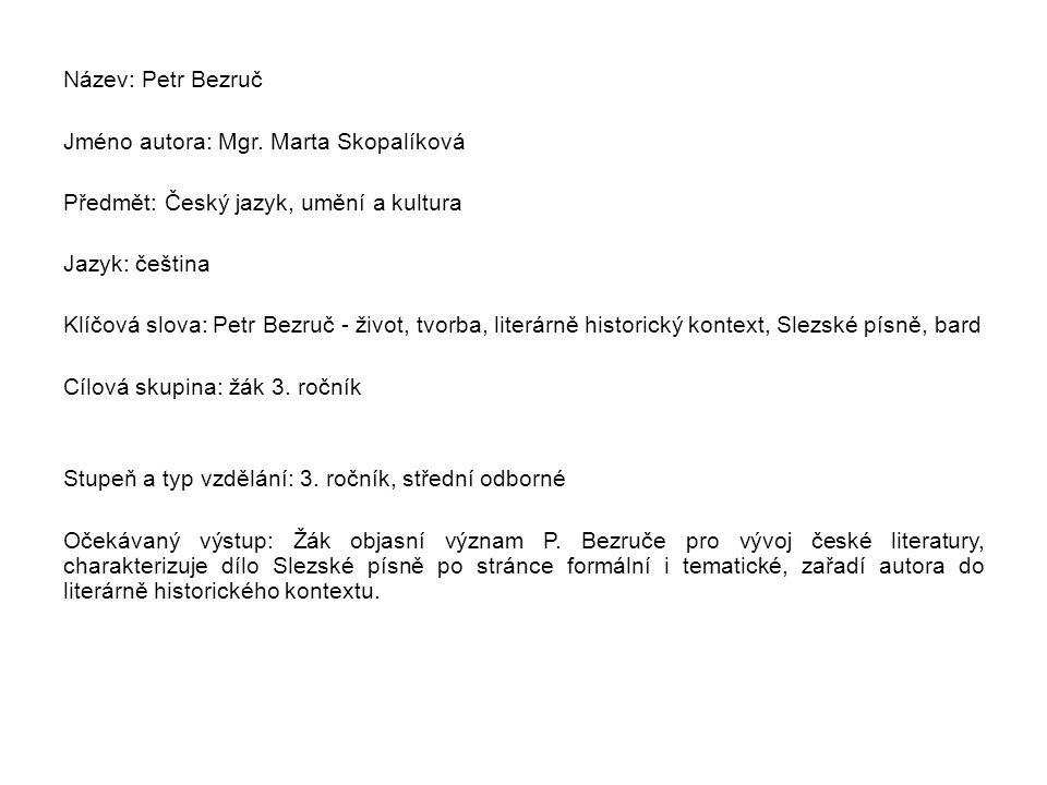 Metodický list/anotace Žák získá formou výkladu znalosti o spisovateli Petru Bezručovi a vytvoří si komplexní obraz o jeho stěžejním díle, o sbírce Slezské písně.