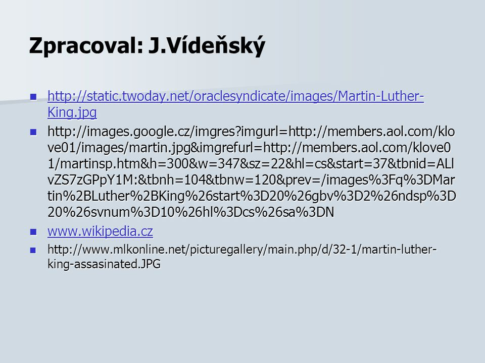 Zpracoval: J.Vídeňský http://static.twoday.net/oraclesyndicate/images/Martin-Luther- King.jpg http://static.twoday.net/oraclesyndicate/images/Martin-Luther- King.jpg http://static.twoday.net/oraclesyndicate/images/Martin-Luther- King.jpg http://static.twoday.net/oraclesyndicate/images/Martin-Luther- King.jpg http://images.google.cz/imgres?imgurl=http://members.aol.com/klo ve01/images/martin.jpg&imgrefurl=http://members.aol.com/klove0 1/martinsp.htm&h=300&w=347&sz=22&hl=cs&start=37&tbnid=ALl vZS7zGPpY1M:&tbnh=104&tbnw=120&prev=/images%3Fq%3DMar tin%2BLuther%2BKing%26start%3D20%26gbv%3D2%26ndsp%3D 20%26svnum%3D10%26hl%3Dcs%26sa%3DN http://images.google.cz/imgres?imgurl=http://members.aol.com/klo ve01/images/martin.jpg&imgrefurl=http://members.aol.com/klove0 1/martinsp.htm&h=300&w=347&sz=22&hl=cs&start=37&tbnid=ALl vZS7zGPpY1M:&tbnh=104&tbnw=120&prev=/images%3Fq%3DMar tin%2BLuther%2BKing%26start%3D20%26gbv%3D2%26ndsp%3D 20%26svnum%3D10%26hl%3Dcs%26sa%3DN www.wikipedia.cz www.wikipedia.cz www.wikipedia.cz http://www.mlkonline.net/picturegallery/main.php/d/32-1/martin-luther- king-assasinated.JPG http://www.mlkonline.net/picturegallery/main.php/d/32-1/martin-luther- king-assasinated.JPG