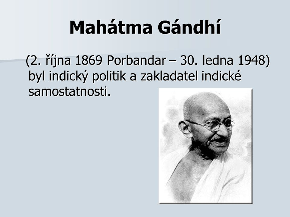 (2. října 1869 Porbandar – 30. ledna 1948) byl indický politik a zakladatel indické samostatnosti. (2. října 1869 Porbandar – 30. ledna 1948) byl indi