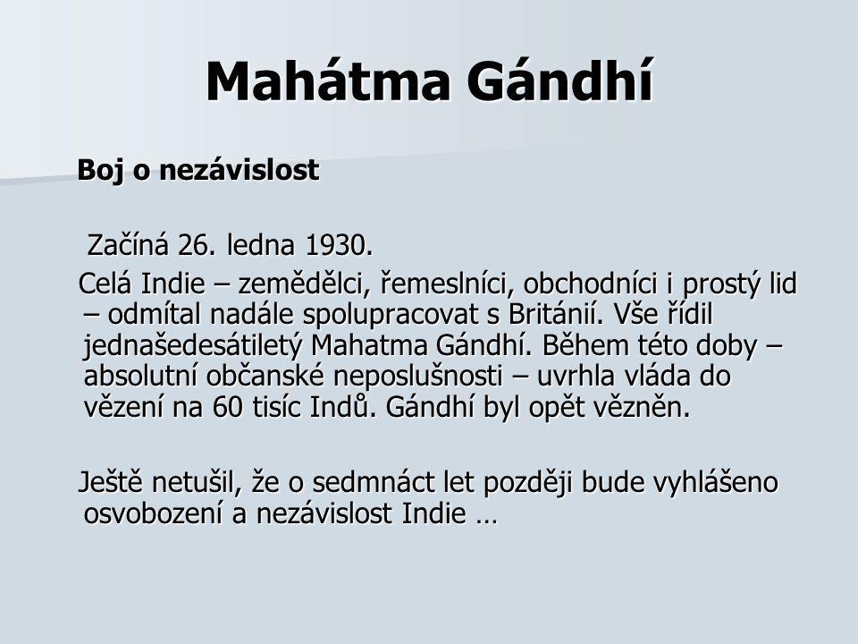 Mahátma Gándhí Boj o nezávislost Boj o nezávislost Začíná 26. ledna 1930. Začíná 26. ledna 1930. Celá Indie – zemědělci, řemeslníci, obchodníci i pros