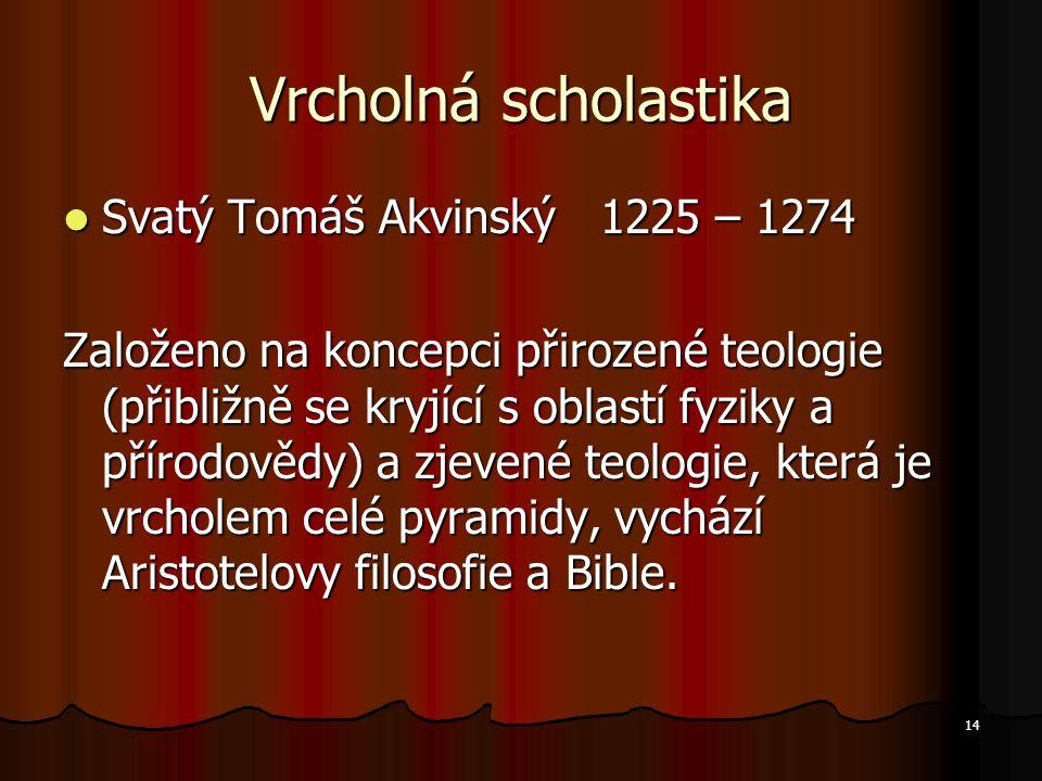 14 Vrcholná scholastika Svatý Tomáš Akvinský 1225 – 1274 Svatý Tomáš Akvinský 1225 – 1274 Založeno na koncepci přirozené teologie (přibližně se kryjící s oblastí fyziky a přírodovědy) a zjevené teologie, která je vrcholem celé pyramidy, vychází Aristotelovy filosofie a Bible.
