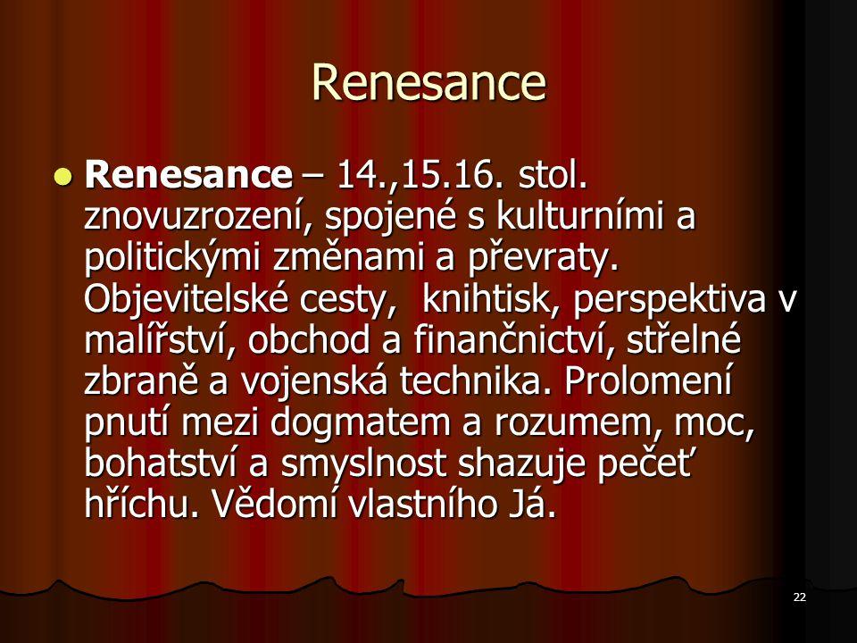 22 Renesance Renesance – 14.,15.16. stol. znovuzrození, spojené s kulturními a politickými změnami a převraty. Objevitelské cesty, knihtisk, perspekti