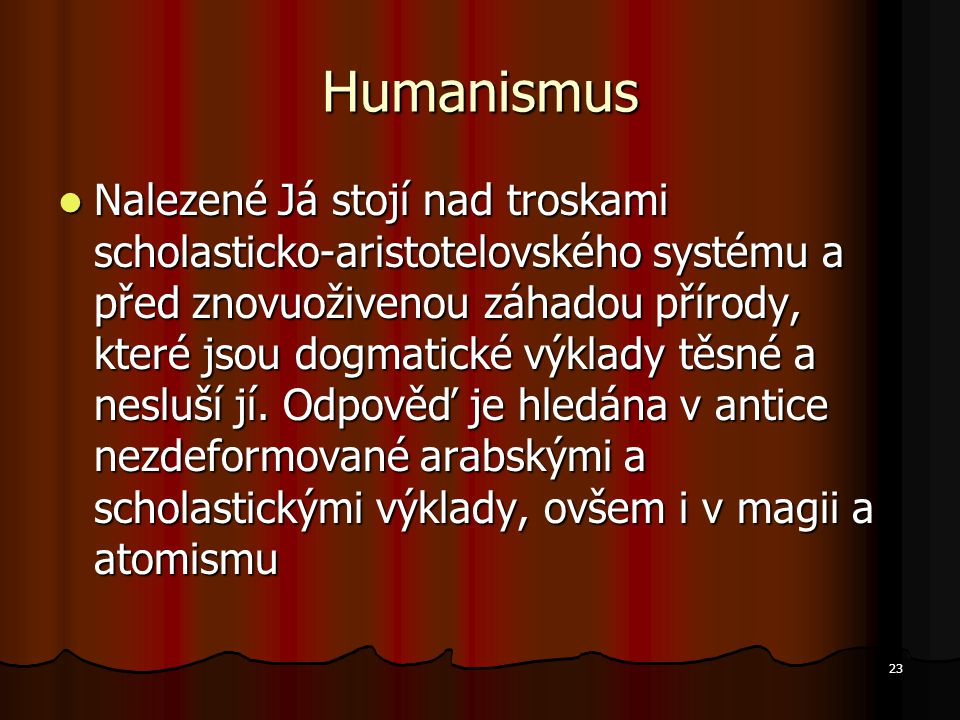 23 Humanismus Nalezené Já stojí nad troskami scholasticko-aristotelovského systému a před znovuoživenou záhadou přírody, které jsou dogmatické výklady těsné a nesluší jí.