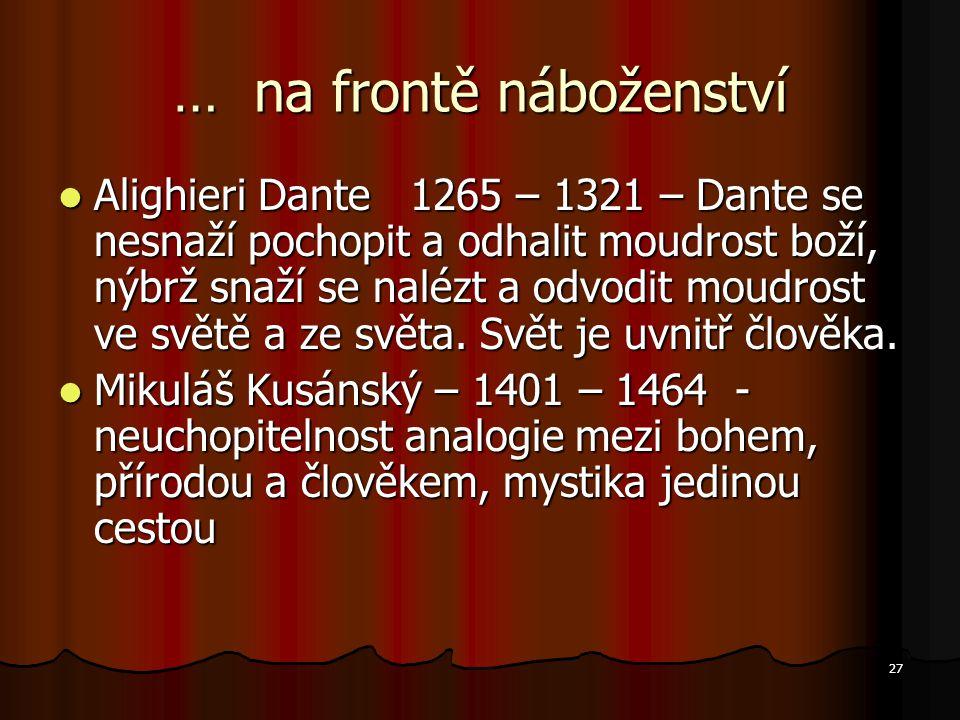 27 … na frontě náboženství Alighieri Dante 1265 – 1321 – Dante se nesnaží pochopit a odhalit moudrost boží, nýbrž snaží se nalézt a odvodit moudrost ve světě a ze světa.