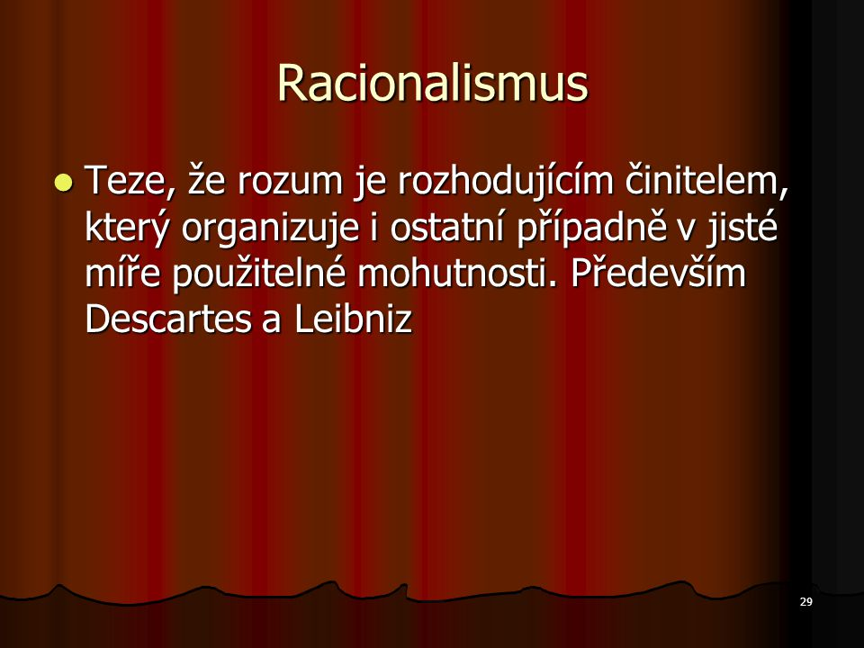 29 Racionalismus Teze, že rozum je rozhodujícím činitelem, který organizuje i ostatní případně v jisté míře použitelné mohutnosti. Především Descartes