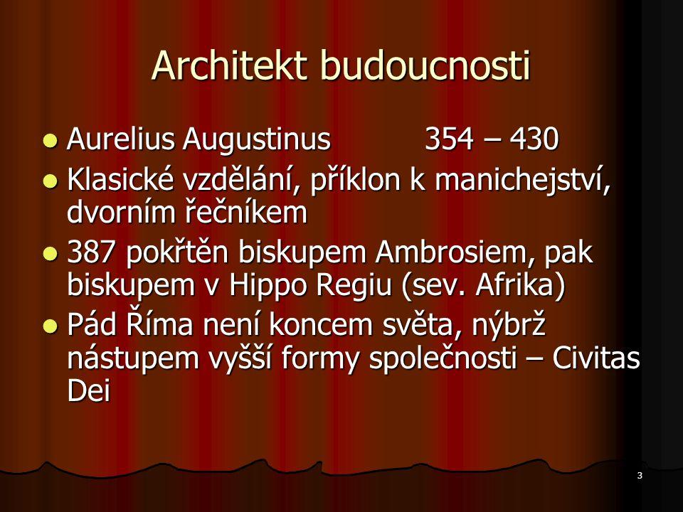 3 Architekt budoucnosti Aurelius Augustinus 354 – 430 Aurelius Augustinus 354 – 430 Klasické vzdělání, příklon k manichejství, dvorním řečníkem Klasické vzdělání, příklon k manichejství, dvorním řečníkem 387 pokřtěn biskupem Ambrosiem, pak biskupem v Hippo Regiu (sev.