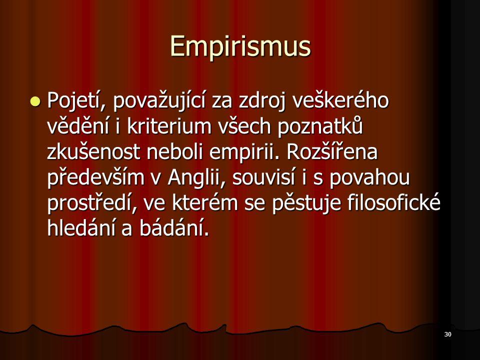 30 Empirismus Pojetí, považující za zdroj veškerého vědění i kriterium všech poznatků zkušenost neboli empirii. Rozšířena především v Anglii, souvisí