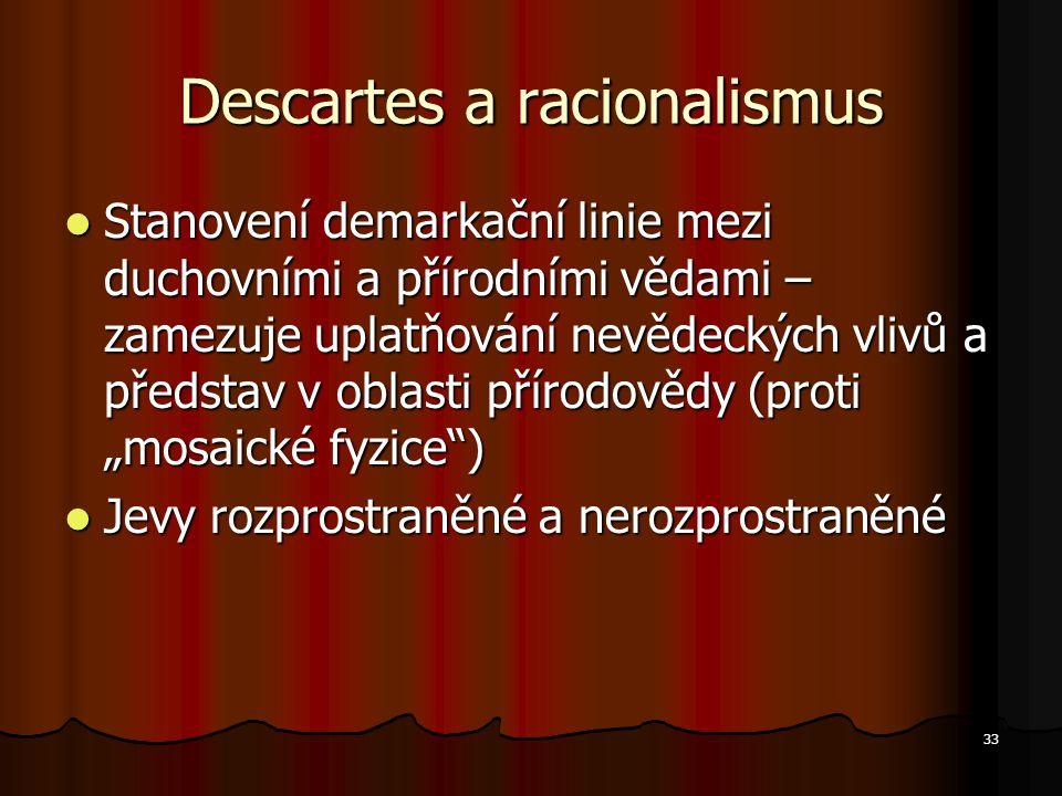 """33 Descartes a racionalismus Stanovení demarkační linie mezi duchovními a přírodními vědami – zamezuje uplatňování nevědeckých vlivů a představ v oblasti přírodovědy (proti """"mosaické fyzice ) Stanovení demarkační linie mezi duchovními a přírodními vědami – zamezuje uplatňování nevědeckých vlivů a představ v oblasti přírodovědy (proti """"mosaické fyzice ) Jevy rozprostraněné a nerozprostraněné Jevy rozprostraněné a nerozprostraněné"""