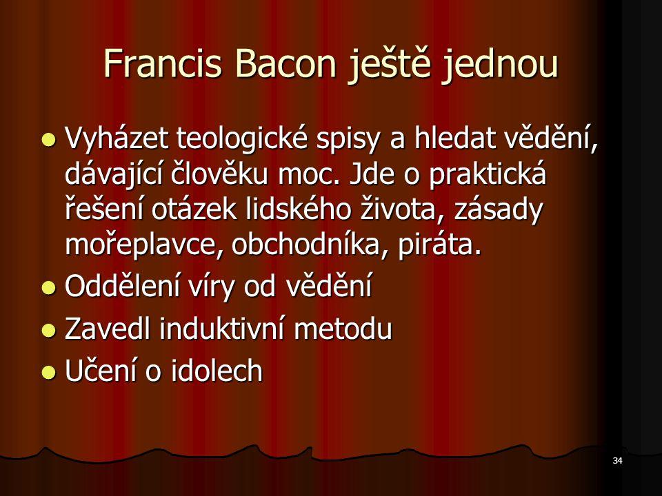 34 Francis Bacon ještě jednou Vyházet teologické spisy a hledat vědění, dávající člověku moc. Jde o praktická řešení otázek lidského života, zásady mo