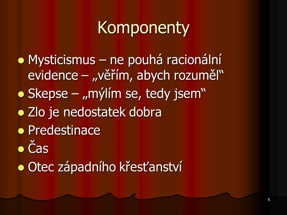 """5 Komponenty Mysticismus – ne pouhá racionální evidence – """"věřím, abych rozuměl Mysticismus – ne pouhá racionální evidence – """"věřím, abych rozuměl Skepse – """"mýlím se, tedy jsem Skepse – """"mýlím se, tedy jsem Zlo je nedostatek dobra Zlo je nedostatek dobra Predestinace Predestinace Čas Čas Otec západního křesťanství Otec západního křesťanství"""