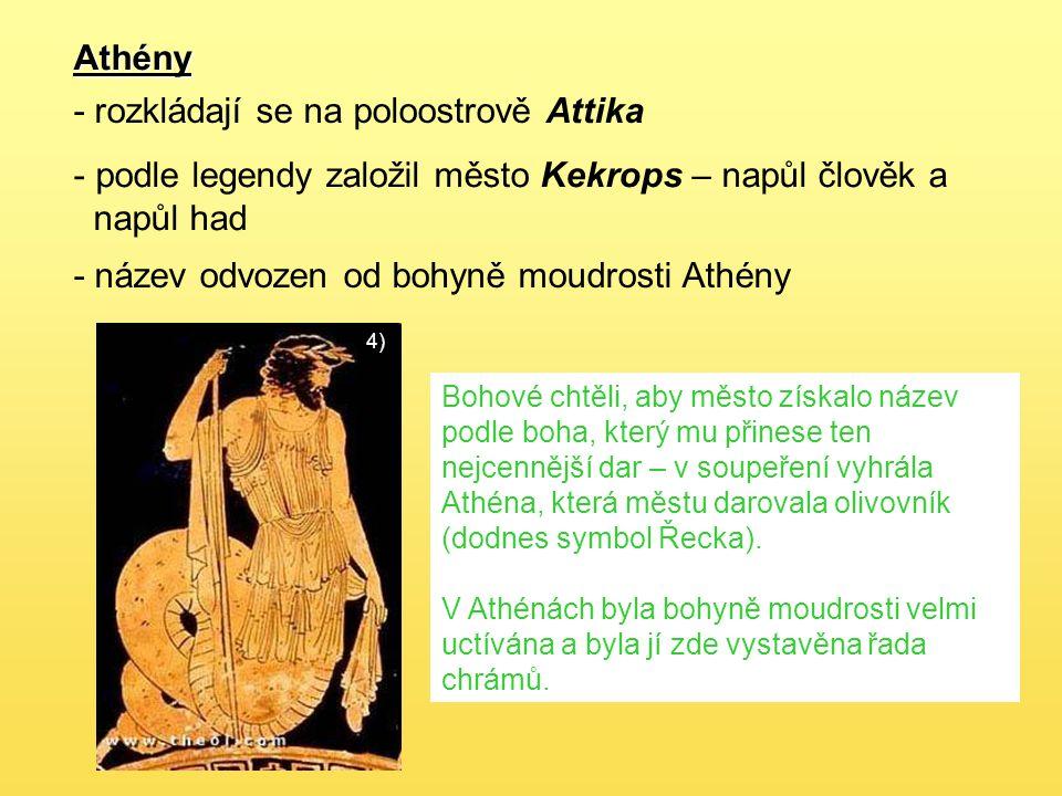 Athény - rozkládají se na poloostrově Attika - podle legendy založil město Kekrops – napůl člověk a napůl had 4) - název odvozen od bohyně moudrosti Athény Bohové chtěli, aby město získalo název podle boha, který mu přinese ten nejcennější dar – v soupeření vyhrála Athéna, která městu darovala olivovník (dodnes symbol Řecka).
