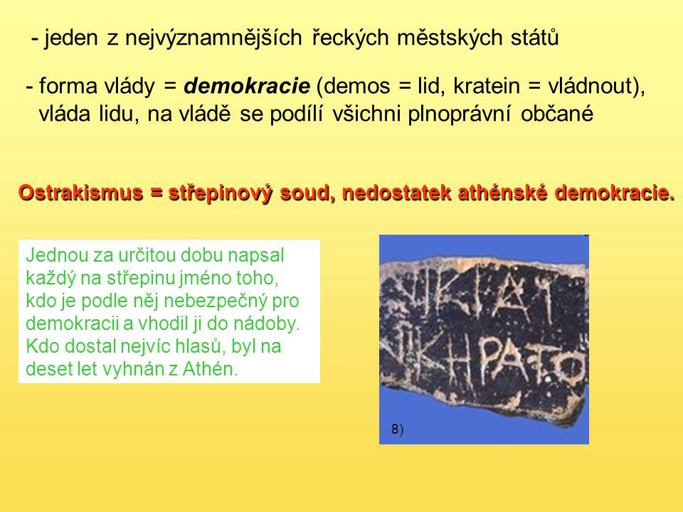 - jeden z nejvýznamnějších řeckých městských států - forma vlády = demokracie (demos = lid, kratein = vládnout), vláda lidu, na vládě se podílí všichni plnoprávní občané Ostrakismus = střepinový soud, nedostatek athénské demokracie.