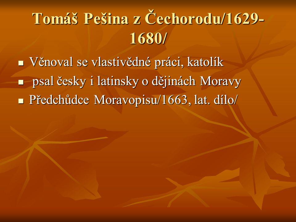 Tomáš Pešina z Čechorodu/1629- 1680/ Věnoval se vlastivědné práci, katolík Věnoval se vlastivědné práci, katolík psal česky i latinsky o dějinách Mora