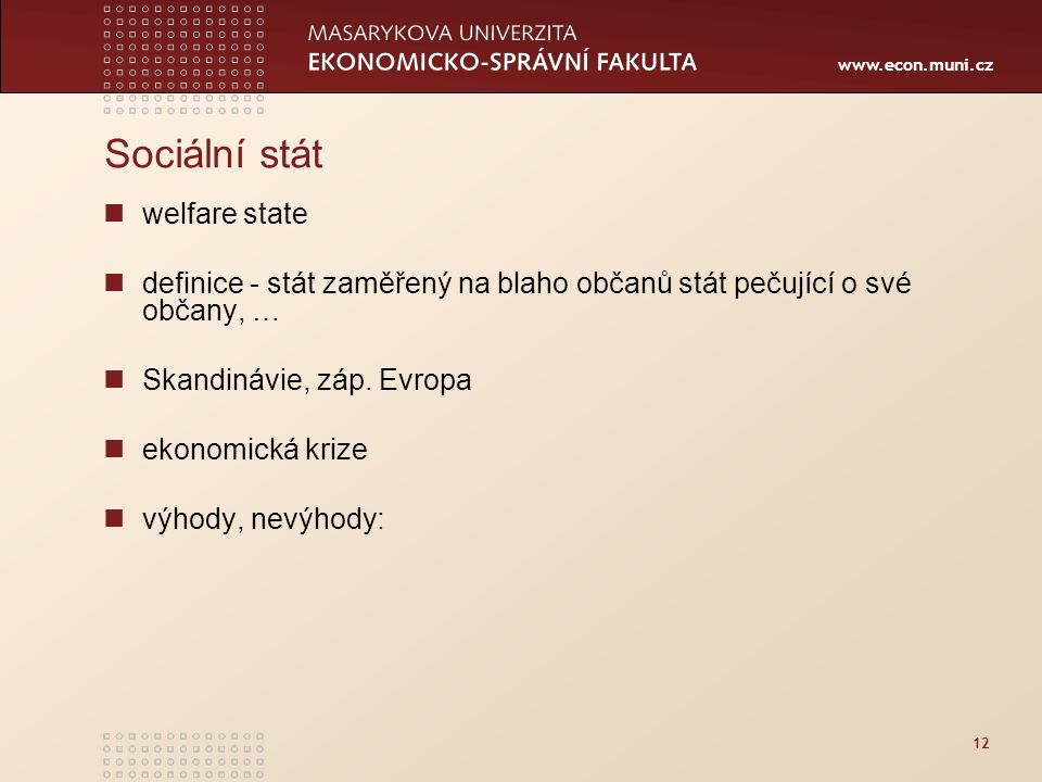 www.econ.muni.cz 12 Sociální stát welfare state definice - stát zaměřený na blaho občanů stát pečující o své občany, … Skandinávie, záp.