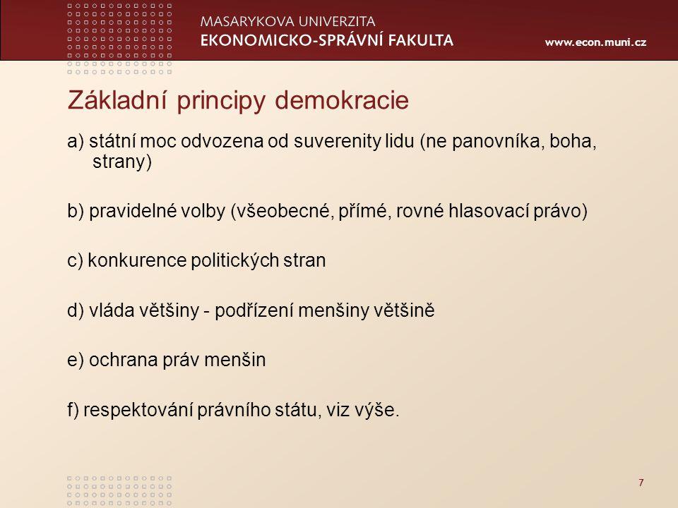 www.econ.muni.cz Základní principy demokracie a) státní moc odvozena od suverenity lidu (ne panovníka, boha, strany) b) pravidelné volby (všeobecné, přímé, rovné hlasovací právo) c) konkurence politických stran d) vláda většiny - podřízení menšiny většině e) ochrana práv menšin f) respektování právního státu, viz výše.