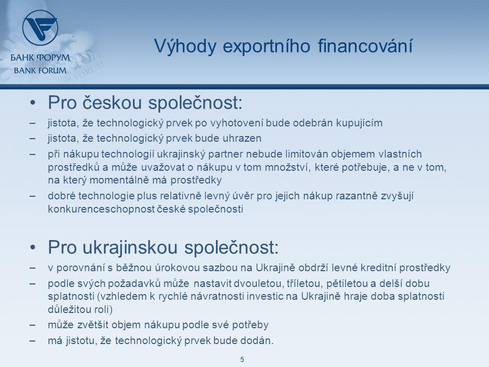 48 85 127 87 129 171 212 113 52 215 188 73 128 5 48 85 127 87 129 171 212 113 52 215 188 73 128 5 Výhody exportního financování Pro českou společnost: –jistota, že technologický prvek po vyhotovení bude odebrán kupujícím –jistota, že technologický prvek bude uhrazen –při nákupu technologií ukrajinský partner nebude limitován objemem vlastních prostředků a může uvažovat o nákupu v tom množství, které potřebuje, a ne v tom, na který momentálně má prostředky –dobré technologie plus relativně levný úvěr pro jejich nákup razantně zvyšují konkurenceschopnost české společnosti Pro ukrajinskou společnost: –v porovnání s běžnou úrokovou sazbou na Ukrajině obdrží levné kreditní prostředky –podle svých požadavků může nastavit dvouletou, tříletou, pětiletou a delší dobu splatnosti (vzhledem k rychlé návratnosti investic na Ukrajině hraje doba splatnosti důležitou roli) –může zvětšit objem nákupu podle své potřeby –má jistotu, že technologický prvek bude dodán.