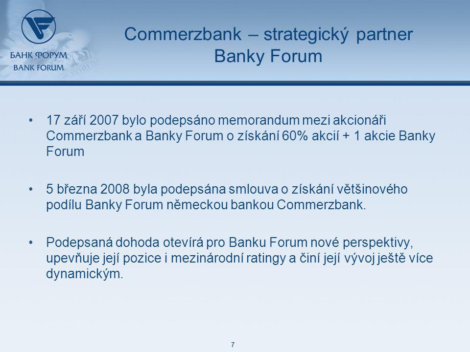 48 85 127 87 129 171 212 113 52 215 188 73 128 7 48 85 127 87 129 171 212 113 52 215 188 73 128 7 Commerzbank – strategický partner Banky Forum 17 září 2007 bylo podepsáno memorandum mezi akcionáři Commerzbank a Banky Forum o získání 60% akcií + 1 akcie Banky Forum 5 března 2008 byla podepsána smlouva o získání většinového podílu Banky Forum německou bankou Commerzbank.