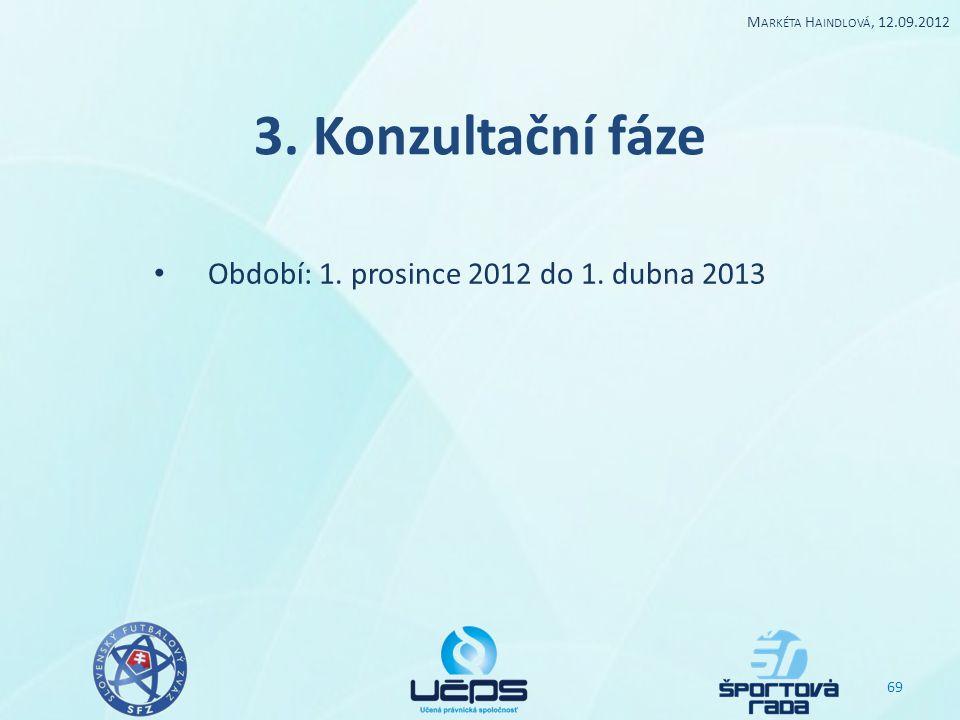 3. Konzultační fáze Období: 1. prosince 2012 do 1. dubna 2013 69 M ARKÉTA H AINDLOVÁ, 12.09.2012