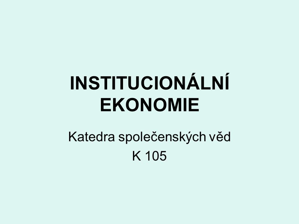 INSTITUCIONÁLNÍ EKONOMIE Katedra společenských věd K 105