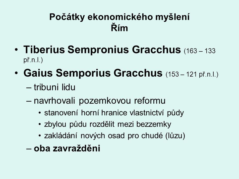 Počátky ekonomického myšlení Řím Tiberius Sempronius Gracchus (163 – 133 př.n.l.) Gaius Semporius Gracchus (153 – 121 př.n.l.) –tribuni lidu –navrhova