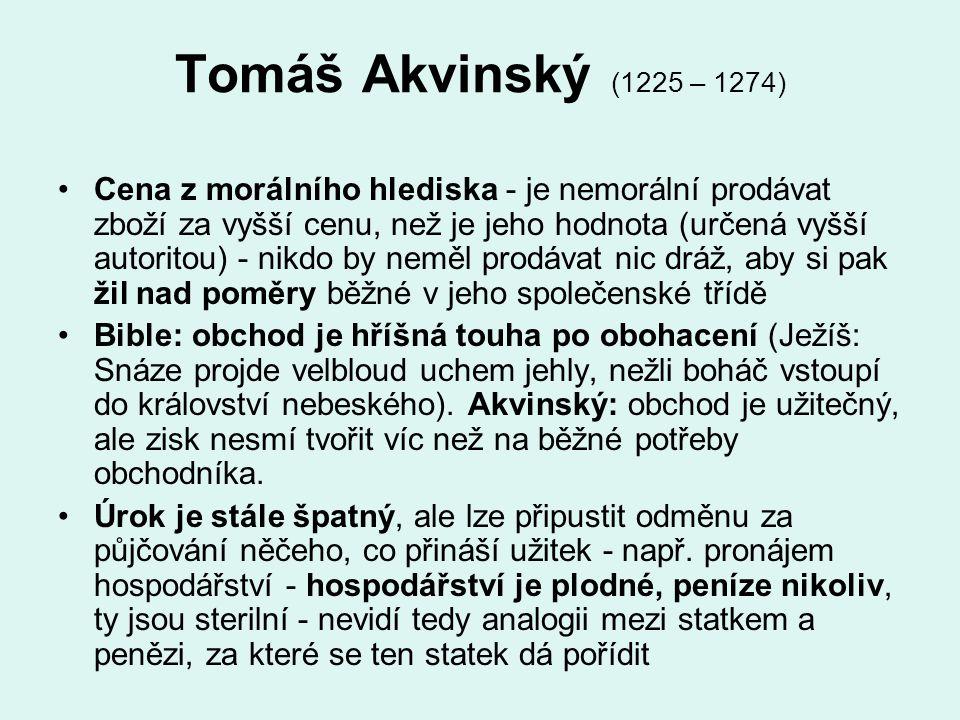 Tomáš Akvinský (1225 – 1274) Cena z morálního hlediska - je nemorální prodávat zboží za vyšší cenu, než je jeho hodnota (určená vyšší autoritou) - nik