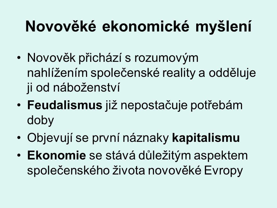 Novověké ekonomické myšlení Novověk přichází s rozumovým nahlížením společenské reality a odděluje ji od náboženství Feudalismus již nepostačuje potře
